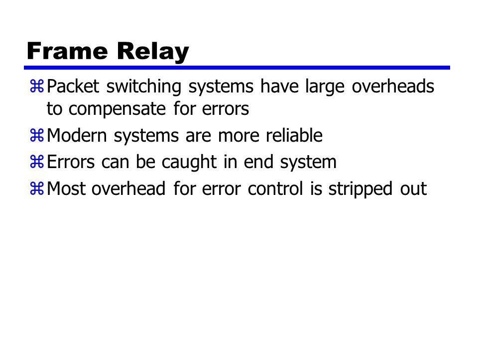 Frame Relay zPacket switching systems have large overheads to compensate for errors zModern systems are more reliable zErrors can be caught in end system zMost overhead for error control is stripped out