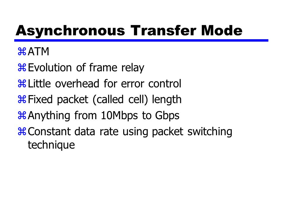 Asynchronous Transfer Mode zATM zEvolution of frame relay zLittle overhead for error control zFixed packet (called cell) length zAnything from 10Mbps to Gbps zConstant data rate using packet switching technique