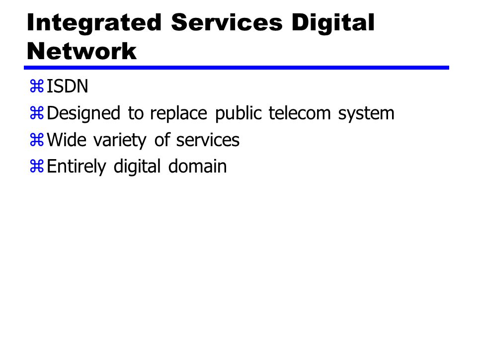 Integrated Services Digital Network zISDN zDesigned to replace public telecom system zWide variety of services zEntirely digital domain