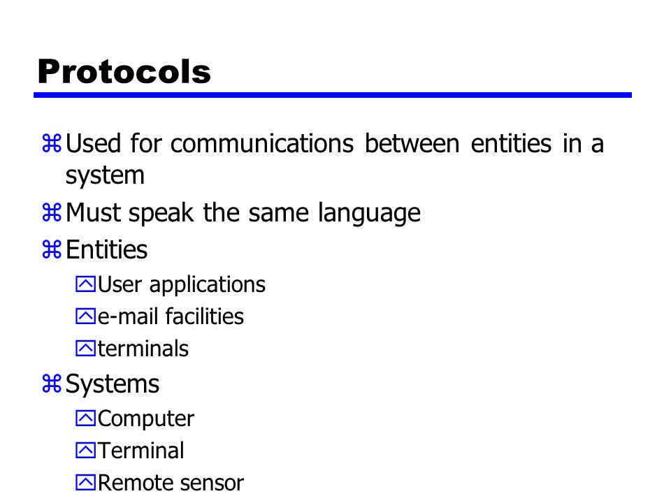 Protocols zUsed for communications between entities in a system zMust speak the same language zEntities yUser applications ye-mail facilities yterminals zSystems yComputer yTerminal yRemote sensor