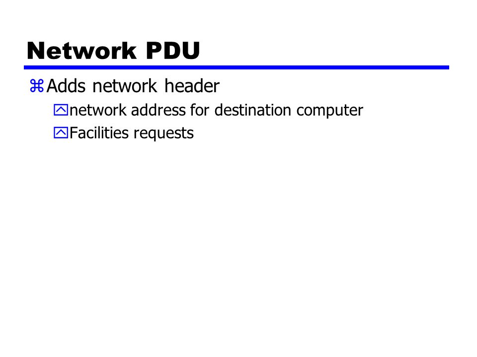 Network PDU zAdds network header ynetwork address for destination computer yFacilities requests