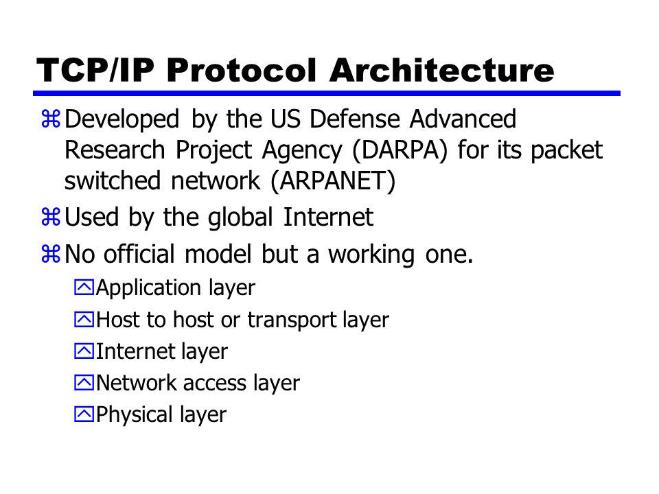 TCP/IP Protocol Architecture zDeveloped by the US Defense Advanced Research Project Agency (DARPA) for its packet switched network (ARPANET) zUsed by the global Internet zNo official model but a working one.