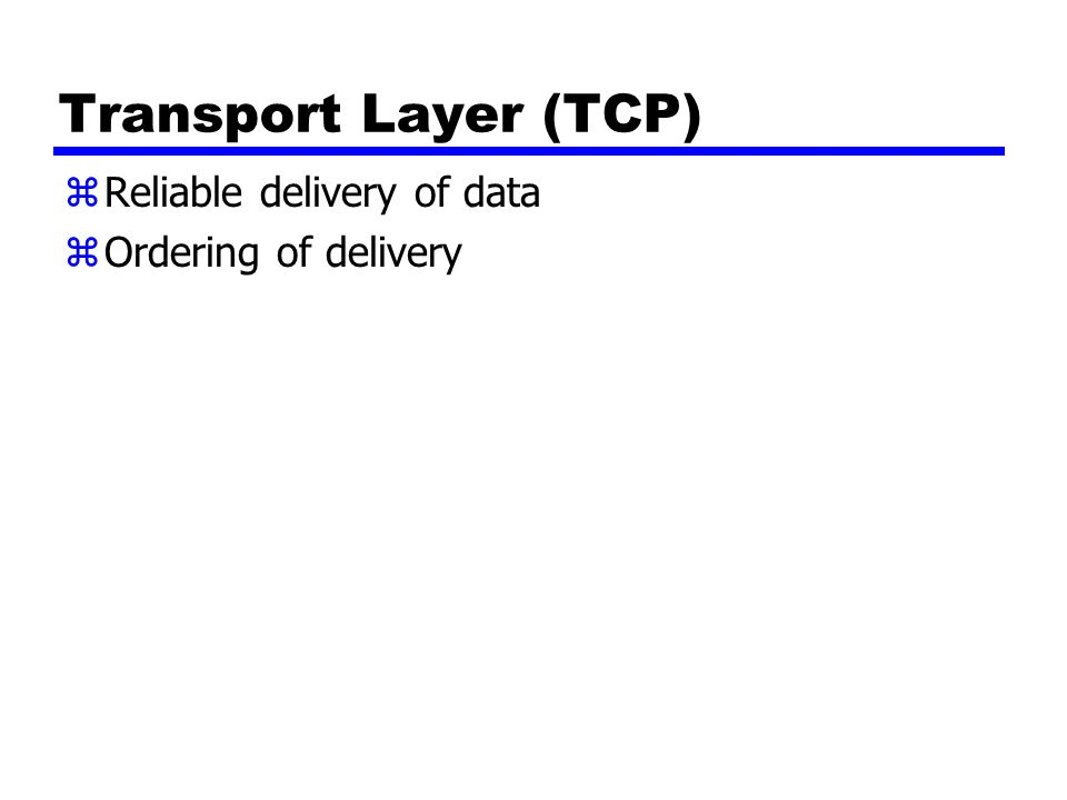 Transport Layer (TCP) zReliable delivery of data zOrdering of delivery