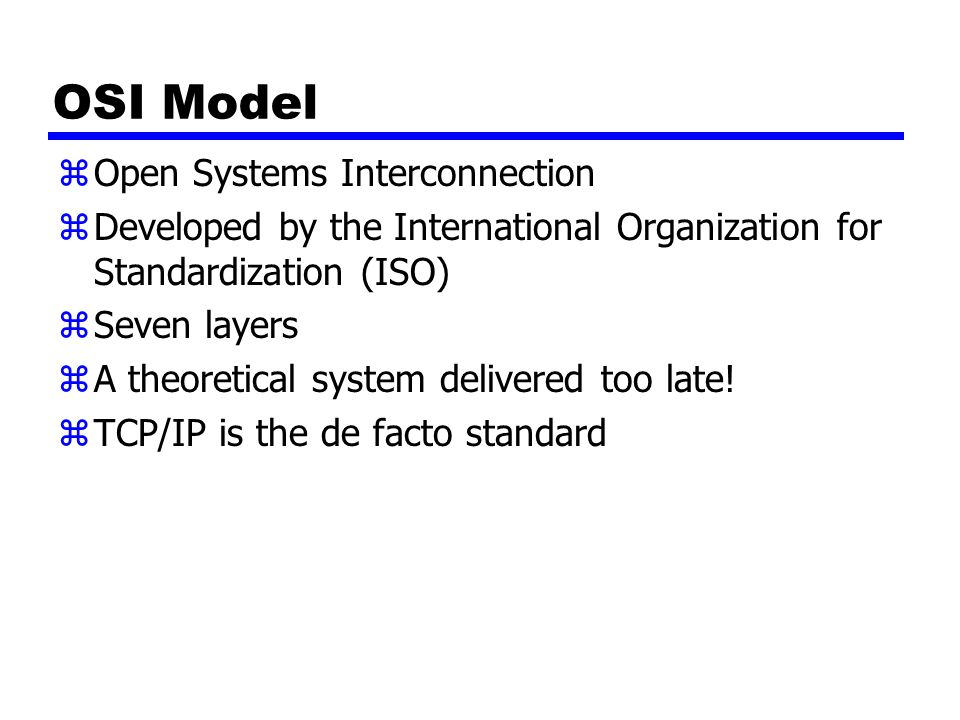 OSI Model zOpen Systems Interconnection zDeveloped by the International Organization for Standardization (ISO) zSeven layers zA theoretical system delivered too late.