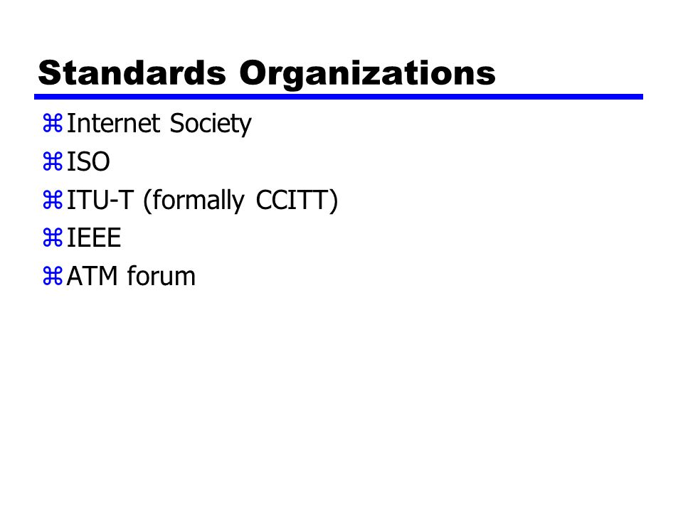 Standards Organizations zInternet Society zISO zITU-T (formally CCITT) zIEEE zATM forum