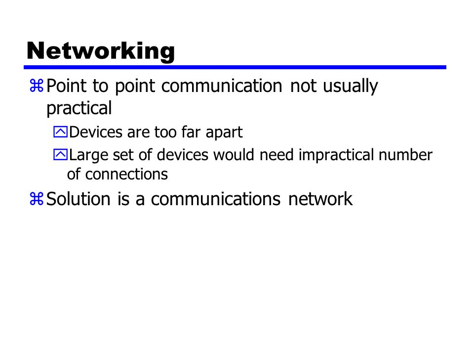 Networking zPoint to point communication not usually practical yDevices are too far apart yLarge set of devices would need impractical number of connections zSolution is a communications network