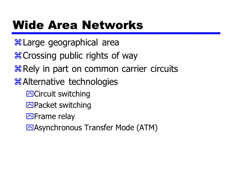 Wide Area Networks zLarge geographical area zCrossing public rights of way zRely in part on common carrier circuits zAlternative technologies yCircuit switching yPacket switching yFrame relay yAsynchronous Transfer Mode (ATM)
