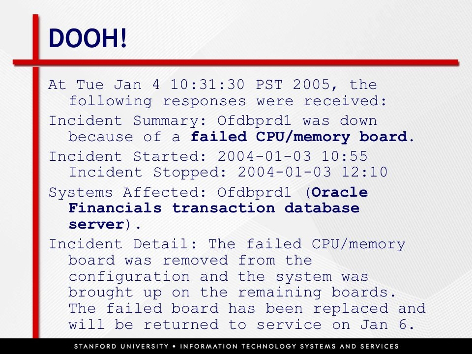 DOOH! At Tue Jan 4 10:31:30 PST 2005, the following responses were received: Incident Summary: Ofdbprd1 was down because of a failed CPU/memory board.