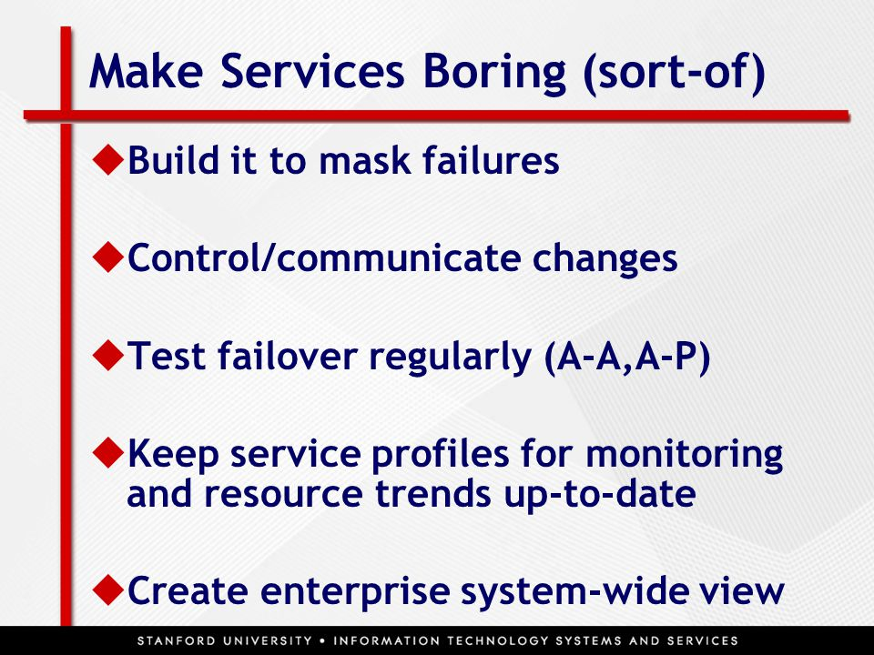Make Services Boring (sort-of)  Build it to mask failures  Control/communicate changes  Test failover regularly (A-A,A-P)  Keep service profiles for monitoring and resource trends up-to-date  Create enterprise system-wide view
