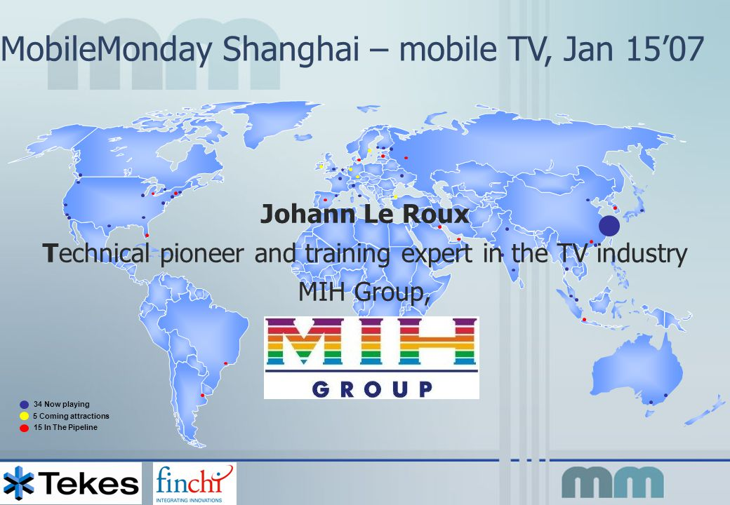 MobileMonday Shanghai – mobile TV, Jan 15'07 34 Now playing 5 Coming attractions 15 In The Pipeline Johann Le Roux Technical pioneer and training expert in the TV industry MIH Group,