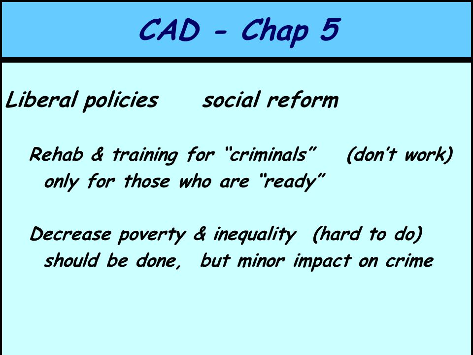 CAD - Chap 5 Liberal policies social reform Rehab & training for criminals (don't work) only for those who are ready Decrease poverty & inequality (hard to do) should be done, but minor impact on crime