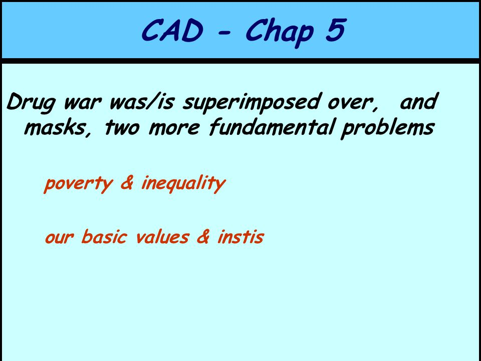 CAD - Chap 5 Drug war was/is superimposed over, and masks, two more fundamental problems poverty & inequality our basic values & instis