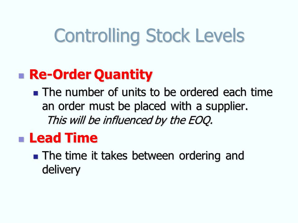 Controlling Stock Levels Re-Order Quantity Re-Order Quantity The number of units to be ordered each time an order must be placed with a supplier.