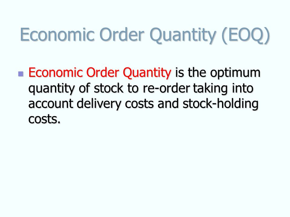 Economic Order Quantity (EOQ) Economic Order Quantity is the optimum quantity of stock to re-order taking into account delivery costs and stock-holding costs.