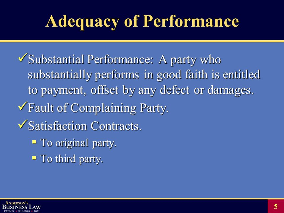 5 Adequacy of Performance Substantial Performance: A party who substantially performs in good faith is entitled to payment, offset by any defect or damages.