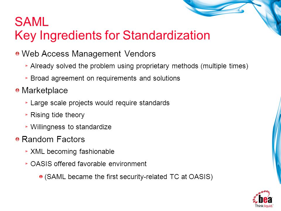 SAML Key Ingredients for Standardization Web Access Management Vendors Already solved the problem using proprietary methods (multiple times) Broad agreement on requirements and solutions Marketplace Large scale projects would require standards Rising tide theory Willingness to standardize Random Factors XML becoming fashionable OASIS offered favorable environment (SAML became the first security-related TC at OASIS)