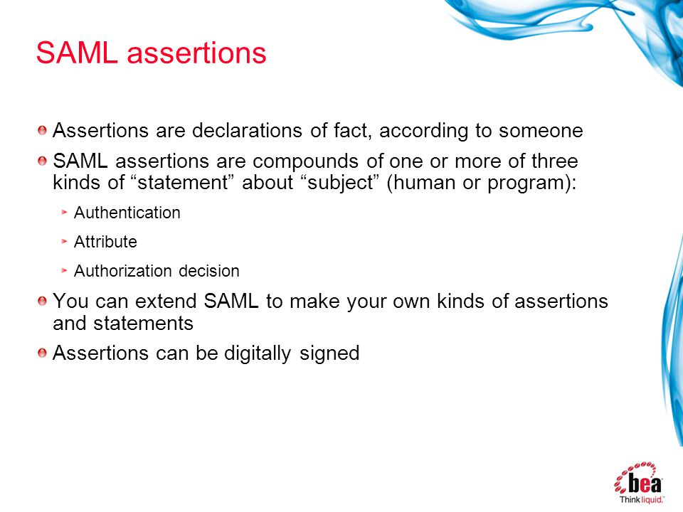 SAML assertions Assertions are declarations of fact, according to someone SAML assertions are compounds of one or more of three kinds of statement about subject (human or program): Authentication Attribute Authorization decision You can extend SAML to make your own kinds of assertions and statements Assertions can be digitally signed