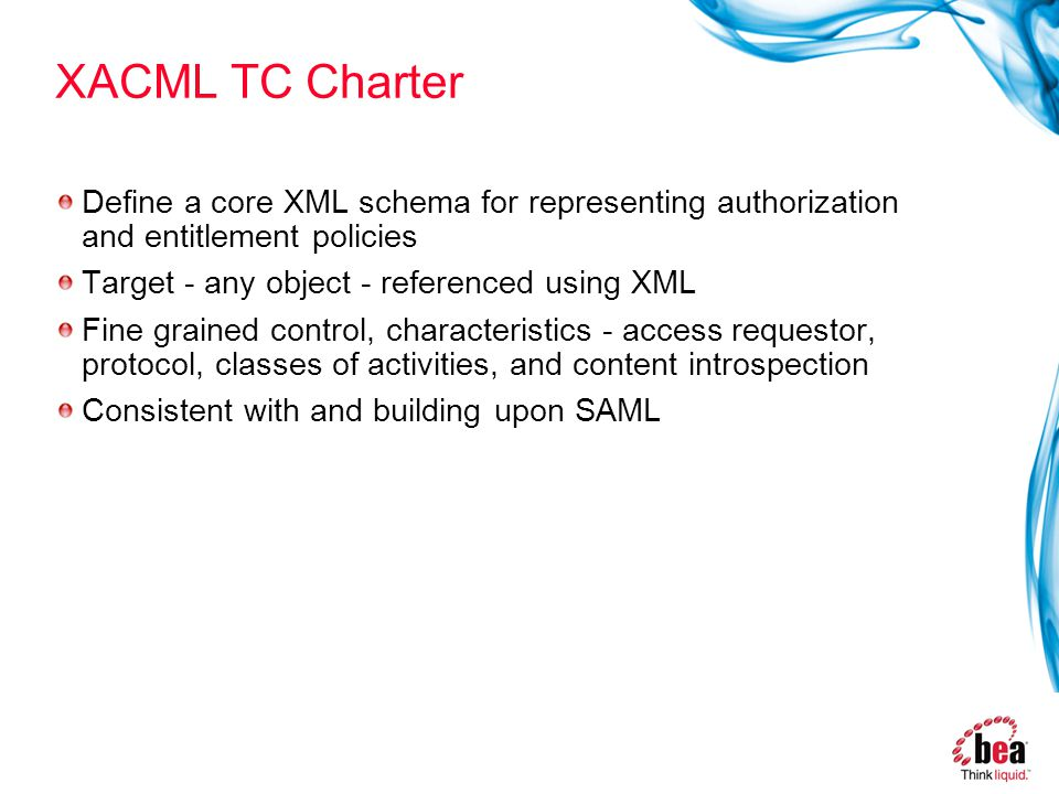 XACML TC Charter Define a core XML schema for representing authorization and entitlement policies Target - any object - referenced using XML Fine grained control, characteristics - access requestor, protocol, classes of activities, and content introspection Consistent with and building upon SAML