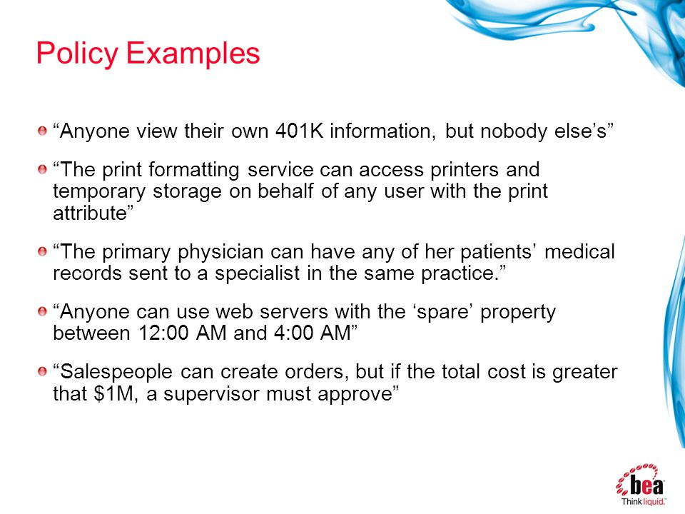 Policy Examples Anyone view their own 401K information, but nobody else's The print formatting service can access printers and temporary storage on behalf of any user with the print attribute The primary physician can have any of her patients' medical records sent to a specialist in the same practice. Anyone can use web servers with the 'spare' property between 12:00 AM and 4:00 AM Salespeople can create orders, but if the total cost is greater that $1M, a supervisor must approve