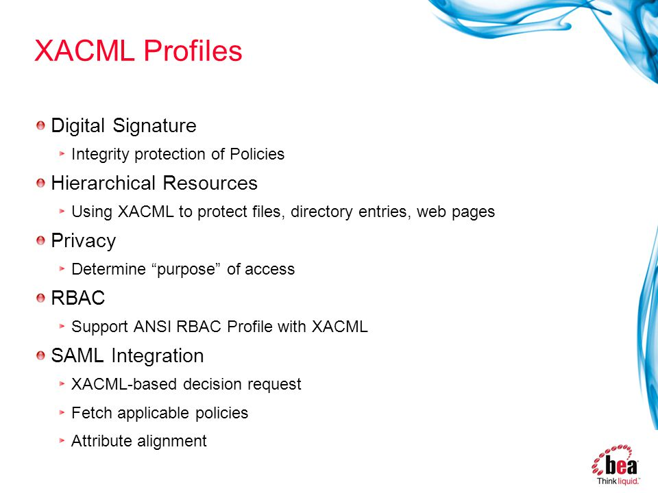 XACML Profiles Digital Signature Integrity protection of Policies Hierarchical Resources Using XACML to protect files, directory entries, web pages Privacy Determine purpose of access RBAC Support ANSI RBAC Profile with XACML SAML Integration XACML-based decision request Fetch applicable policies Attribute alignment