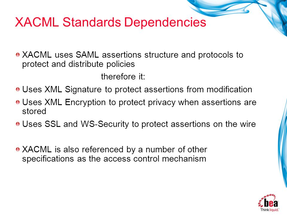 XACML Standards Dependencies XACML uses SAML assertions structure and protocols to protect and distribute policies therefore it: Uses XML Signature to protect assertions from modification Uses XML Encryption to protect privacy when assertions are stored Uses SSL and WS-Security to protect assertions on the wire XACML is also referenced by a number of other specifications as the access control mechanism
