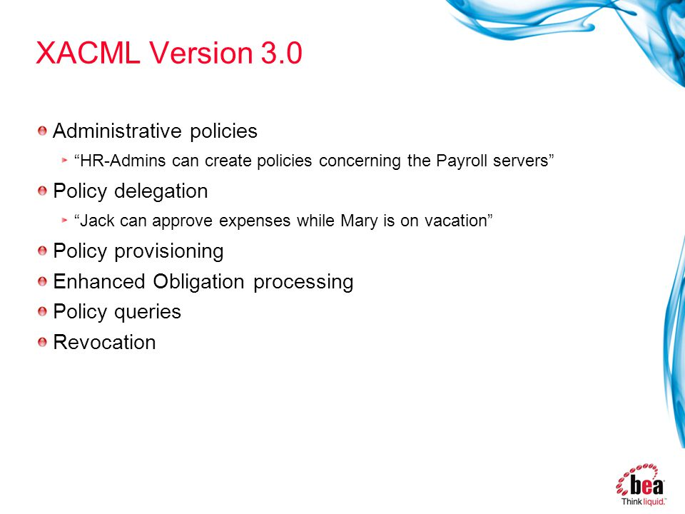 XACML Version 3.0 Administrative policies HR-Admins can create policies concerning the Payroll servers Policy delegation Jack can approve expenses while Mary is on vacation Policy provisioning Enhanced Obligation processing Policy queries Revocation