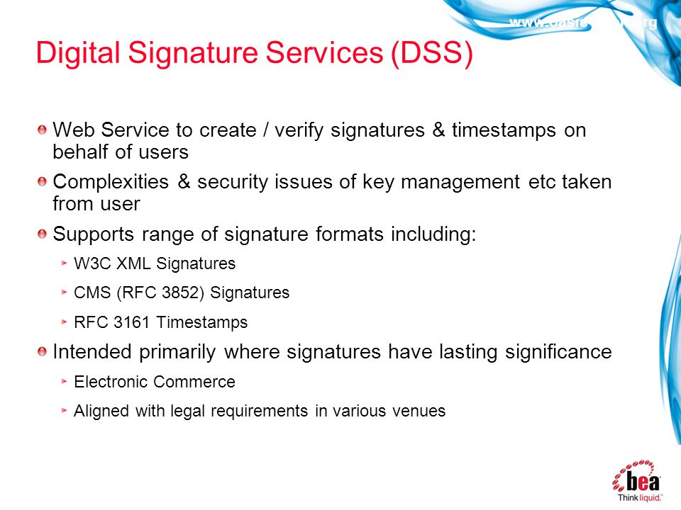 www.oasis-open.org Digital Signature Services (DSS) Web Service to create / verify signatures & timestamps on behalf of users Complexities & security issues of key management etc taken from user Supports range of signature formats including: W3C XML Signatures CMS (RFC 3852) Signatures RFC 3161 Timestamps Intended primarily where signatures have lasting significance Electronic Commerce Aligned with legal requirements in various venues