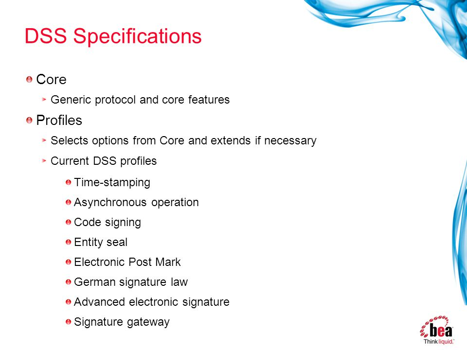 DSS Specifications Core Generic protocol and core features Profiles Selects options from Core and extends if necessary Current DSS profiles Time-stamping Asynchronous operation Code signing Entity seal Electronic Post Mark German signature law Advanced electronic signature Signature gateway