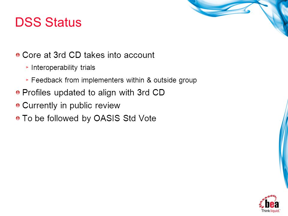 DSS Status Core at 3rd CD takes into account Interoperability trials Feedback from implementers within & outside group Profiles updated to align with 3rd CD Currently in public review To be followed by OASIS Std Vote