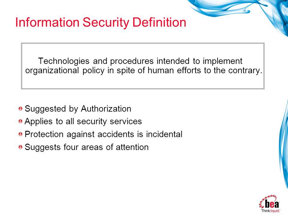 Information Security Definition Technologies and procedures intended to implement organizational policy in spite of human efforts to the contrary.