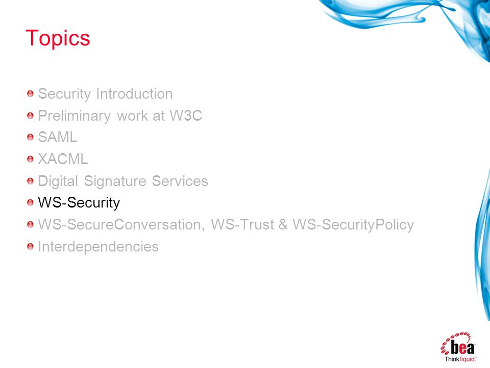 Topics Security Introduction Preliminary work at W3C SAML XACML Digital Signature Services WS-Security WS-SecureConversation, WS-Trust & WS-SecurityPolicy Interdependencies