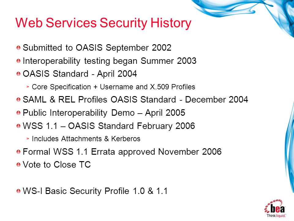 Web Services Security History Submitted to OASIS September 2002 Interoperability testing began Summer 2003 OASIS Standard - April 2004 Core Specification + Username and X.509 Profiles SAML & REL Profiles OASIS Standard - December 2004 Public Interoperability Demo – April 2005 WSS 1.1 – OASIS Standard February 2006 Includes Attachments & Kerberos Formal WSS 1.1 Errata approved November 2006 Vote to Close TC WS-I Basic Security Profile 1.0 & 1.1
