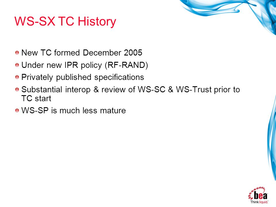 WS-SX TC History New TC formed December 2005 Under new IPR policy (RF-RAND) Privately published specifications Substantial interop & review of WS-SC & WS-Trust prior to TC start WS-SP is much less mature