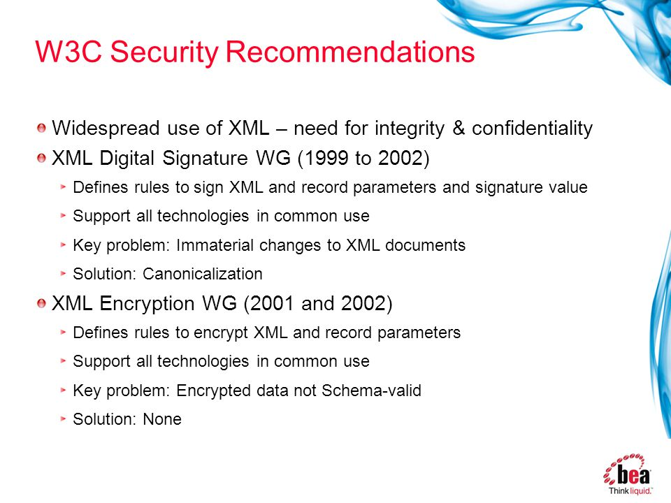 W3C Security Recommendations Widespread use of XML – need for integrity & confidentiality XML Digital Signature WG (1999 to 2002) Defines rules to sign XML and record parameters and signature value Support all technologies in common use Key problem: Immaterial changes to XML documents Solution: Canonicalization XML Encryption WG (2001 and 2002) Defines rules to encrypt XML and record parameters Support all technologies in common use Key problem: Encrypted data not Schema-valid Solution: None