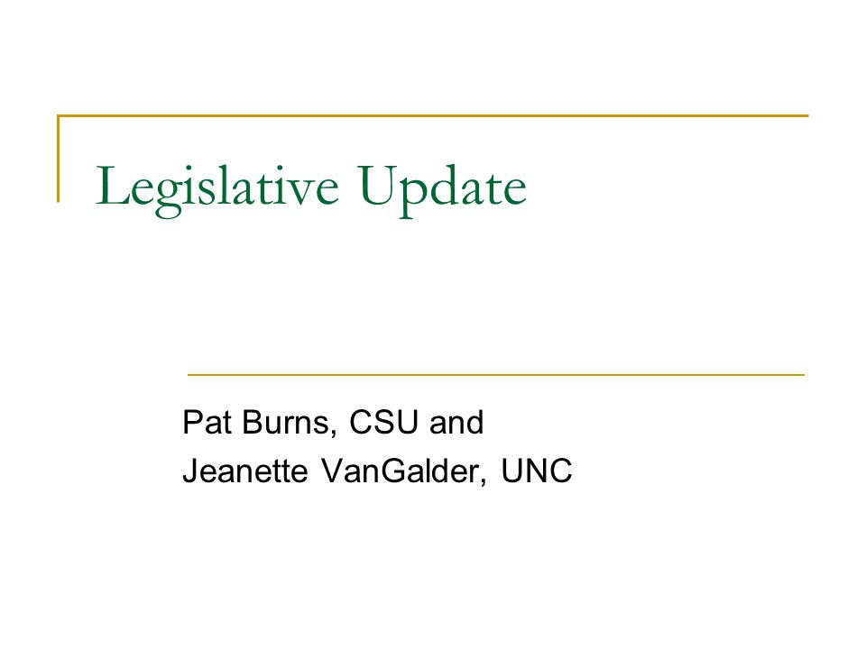 Legislative Update Pat Burns, CSU and Jeanette VanGalder, UNC