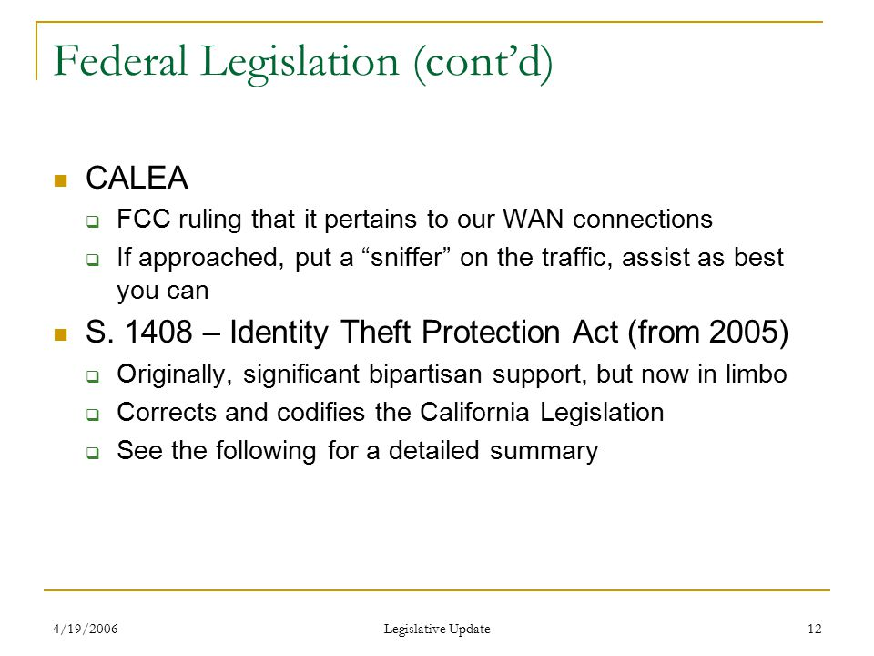 4/19/2006 Legislative Update 12 Federal Legislation (cont'd) CALEA  FCC ruling that it pertains to our WAN connections  If approached, put a sniffer on the traffic, assist as best you can S.