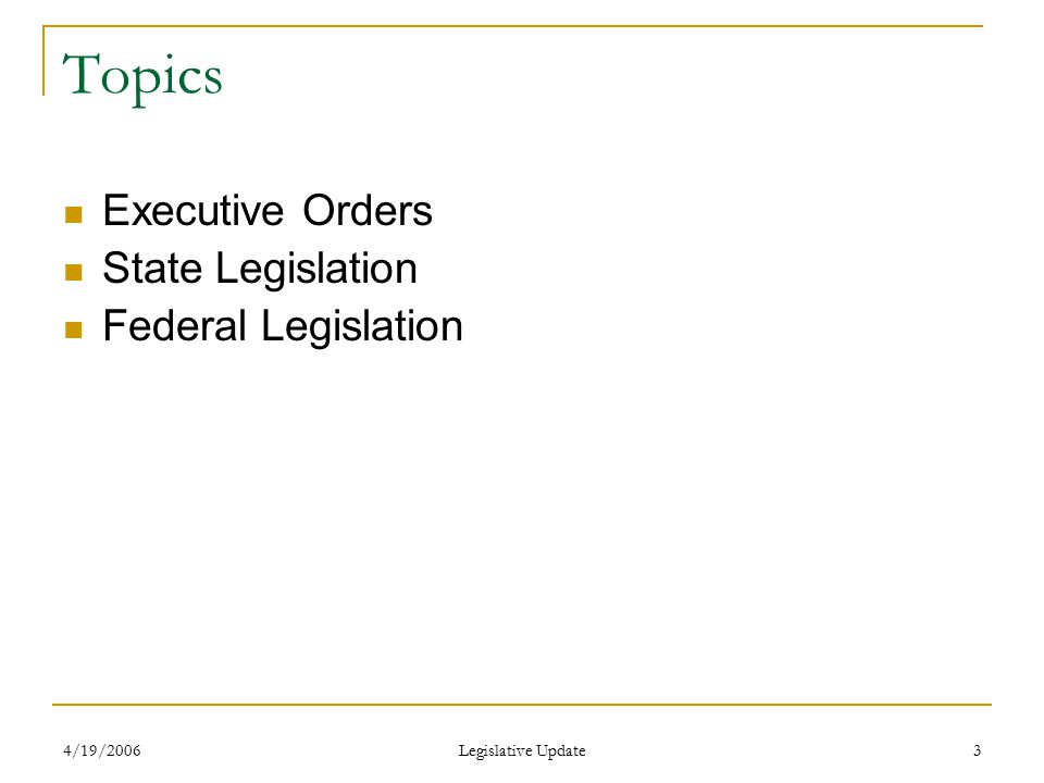 4/19/2006 Legislative Update 3 Topics Executive Orders State Legislation Federal Legislation