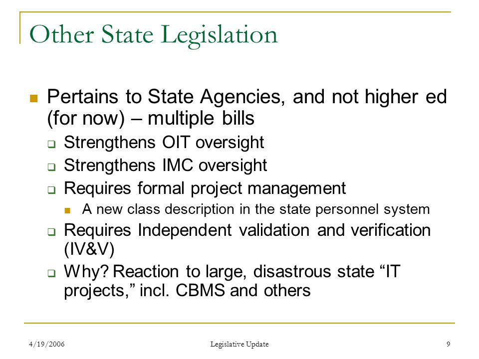 4/19/2006 Legislative Update 10 Comments Apparently, there is a strong desire to include higher ed under the oversight of both the IMC and OIT  Incongruous with the funding MOU between the JBC and CCHE in the mid-80's We do not understand this, because we have universally conducted successful projects  Sometimes with expected burps, but generally successful and with very limited resources  Julie agreed to have the CCHE CIO Council prepare an analysis of such oversight this summer, and present it to John Picanso, State CIO  More to come…