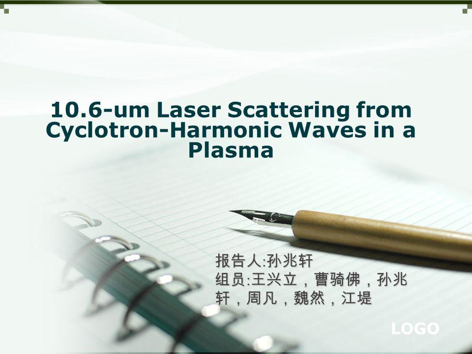 LOGO 10.6-um Laser Scattering from Cyclotron-Harmonic Waves in a Plasma 报告人 : 孙兆轩 组员 : 王兴立,曹骑佛,孙兆 轩,周凡,魏然,江堤