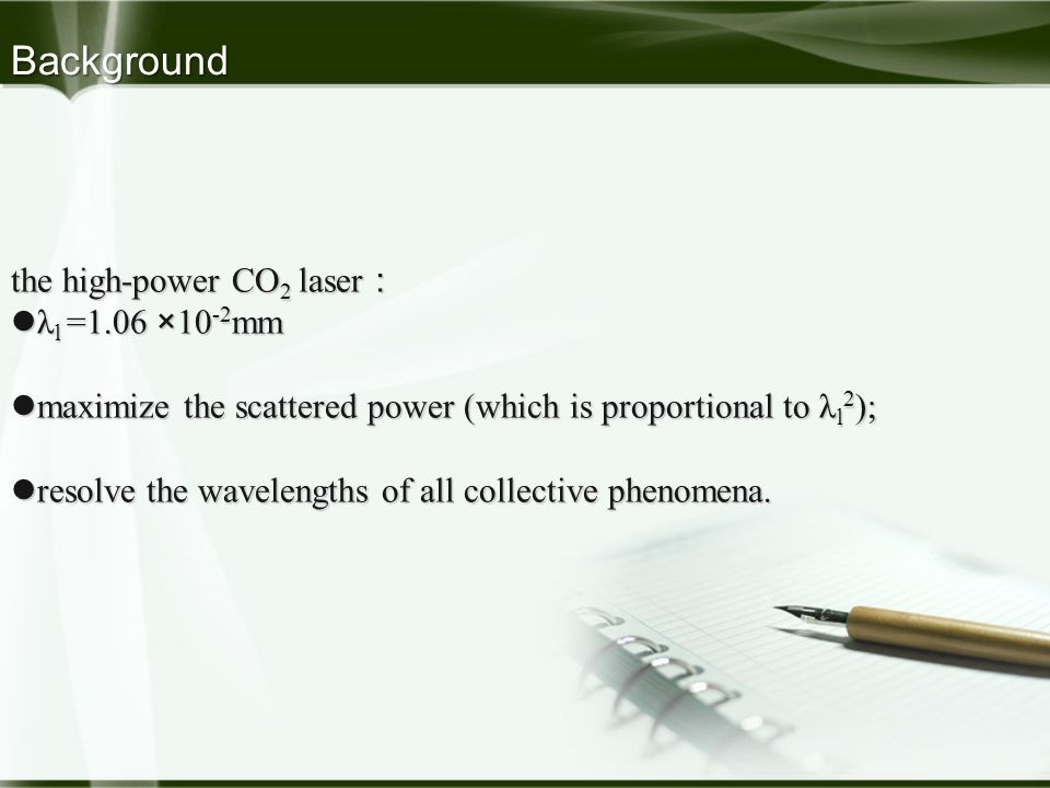 Background the high-power CO 2 laser : λ l =1.06 ×10 -2 mm λ l =1.06 ×10 -2 mm maximize the scattered power (which is proportional to λ l 2 ); maximize the scattered power (which is proportional to λ l 2 ); resolve the wavelengths of all collective phenomena.