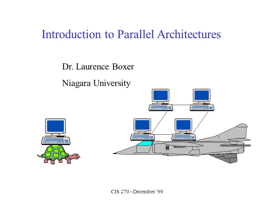CIS 270 - December '99 Introduction to Parallel Architectures Dr. Laurence Boxer Niagara University