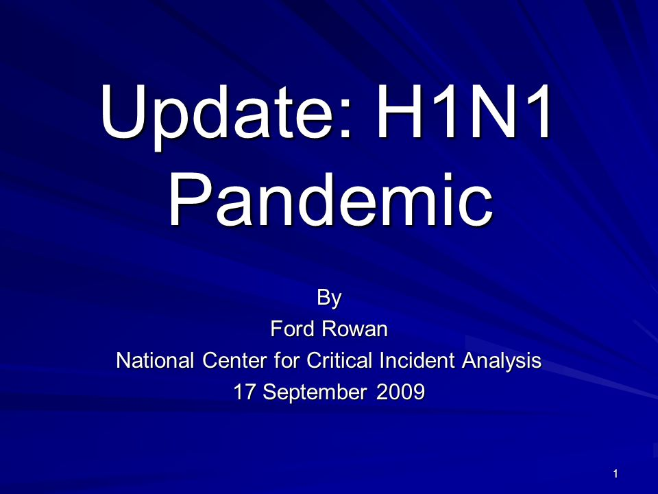 Update: H1N1 Pandemic By Ford Rowan National Center for Critical Incident Analysis 17 September 2009 1