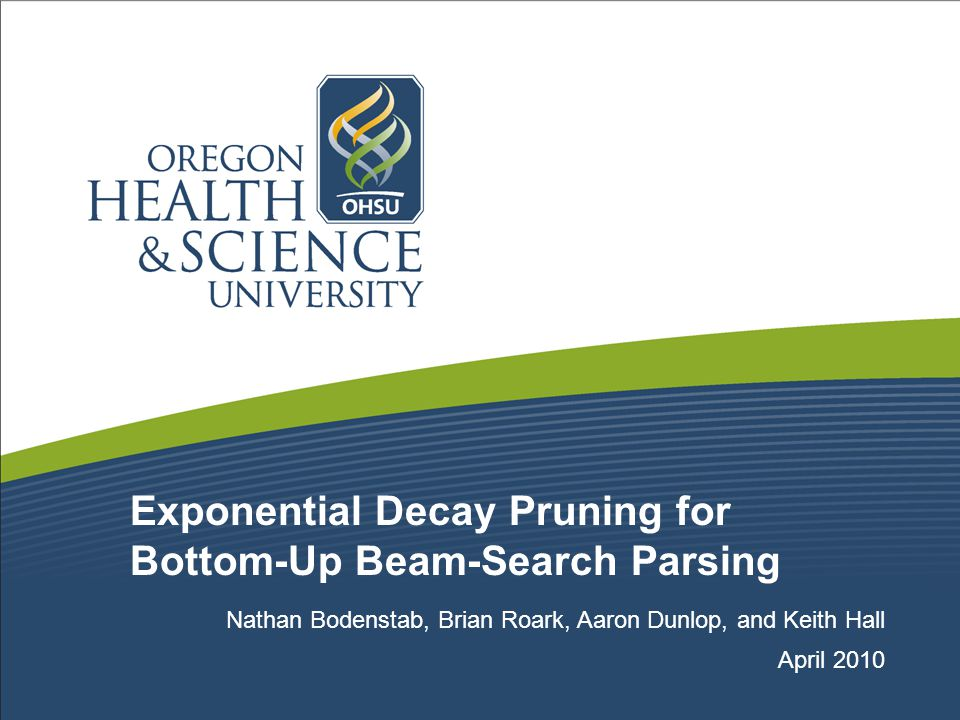 Exponential Decay Pruning for Bottom-Up Beam-Search Parsing Nathan Bodenstab, Brian Roark, Aaron Dunlop, and Keith Hall April 2010