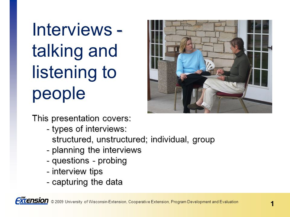 1 © 2009 University of Wisconsin-Extension, Cooperative Extension, Program Development and Evaluation 1 This presentation covers: - types of interviews: structured, unstructured; individual, group - planning the interviews - questions - probing - interview tips - capturing the data - Interviews - talking and listening to people