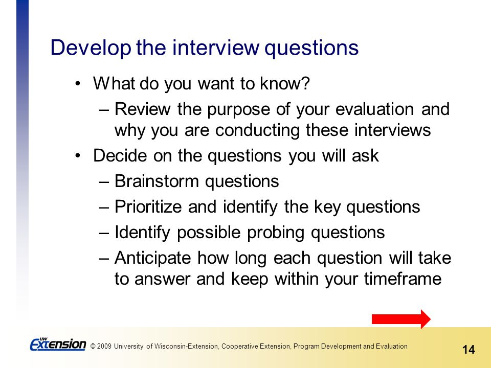 14 © 2009 University of Wisconsin-Extension, Cooperative Extension, Program Development and Evaluation Develop the interview questions What do you want to know.