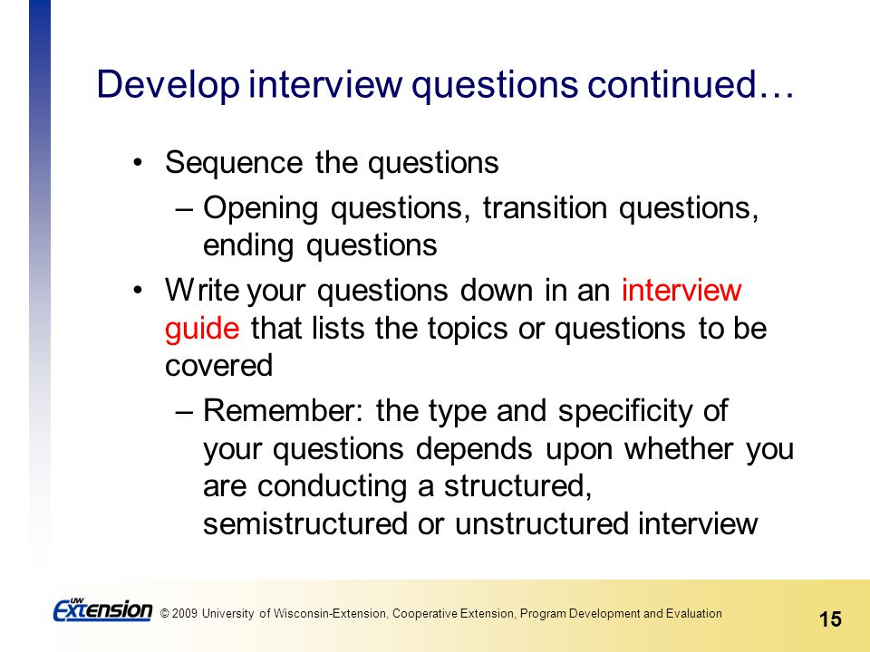 15 © 2009 University of Wisconsin-Extension, Cooperative Extension, Program Development and Evaluation Develop interview questions continued… Sequence the questions –Opening questions, transition questions, ending questions Write your questions down in an interview guide that lists the topics or questions to be covered –Remember: the type and specificity of your questions depends upon whether you are conducting a structured, semistructured or unstructured interview