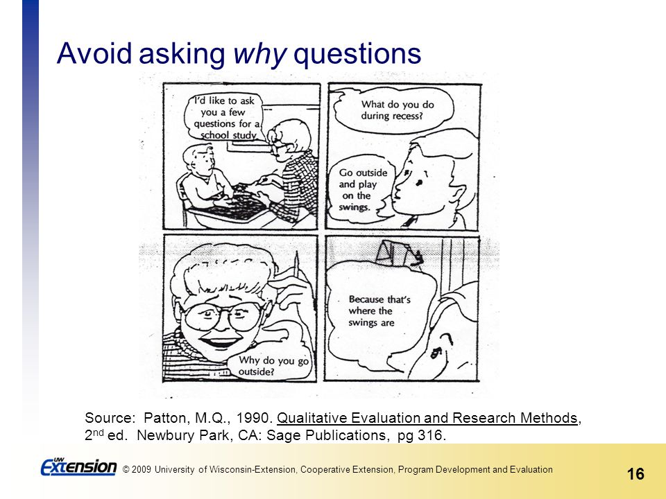 16 © 2009 University of Wisconsin-Extension, Cooperative Extension, Program Development and Evaluation Avoid asking why questions Source: Patton, M.Q., 1990.