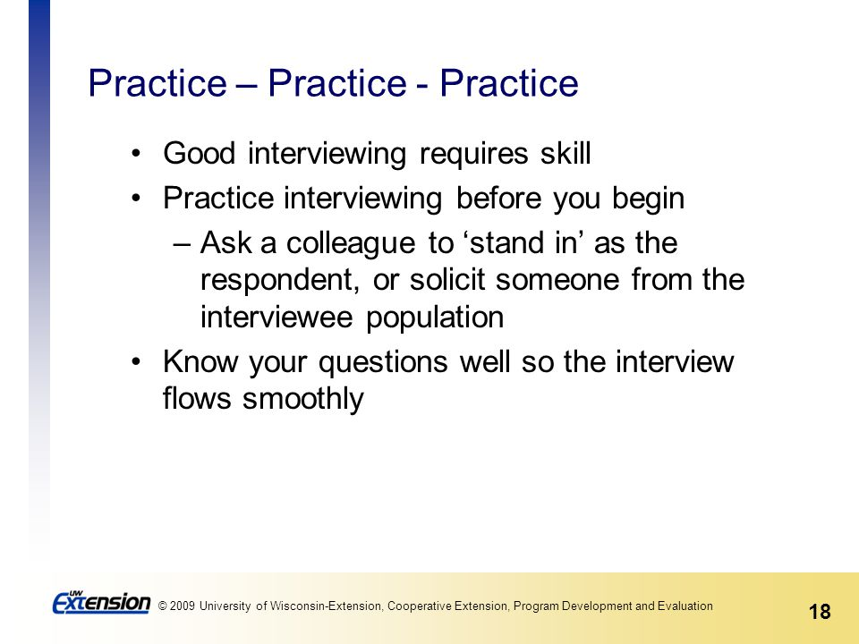 18 © 2009 University of Wisconsin-Extension, Cooperative Extension, Program Development and Evaluation Practice – Practice - Practice Good interviewing requires skill Practice interviewing before you begin –Ask a colleague to 'stand in' as the respondent, or solicit someone from the interviewee population Know your questions well so the interview flows smoothly