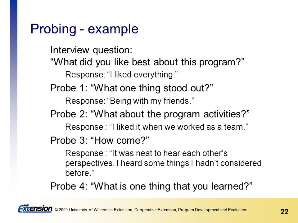 22 © 2009 University of Wisconsin-Extension, Cooperative Extension, Program Development and Evaluation 22 © 2009 University of Wisconsin-Extension, Cooperative Extension, Program Development and Evaluation Probing - example Interview question: What did you like best about this program Response: I liked everything. Probe 1: What one thing stood out Response: Being with my friends. Probe 2: What about the program activities Response : I liked it when we worked as a team. Probe 3: How come Response : It was neat to hear each other's perspectives.
