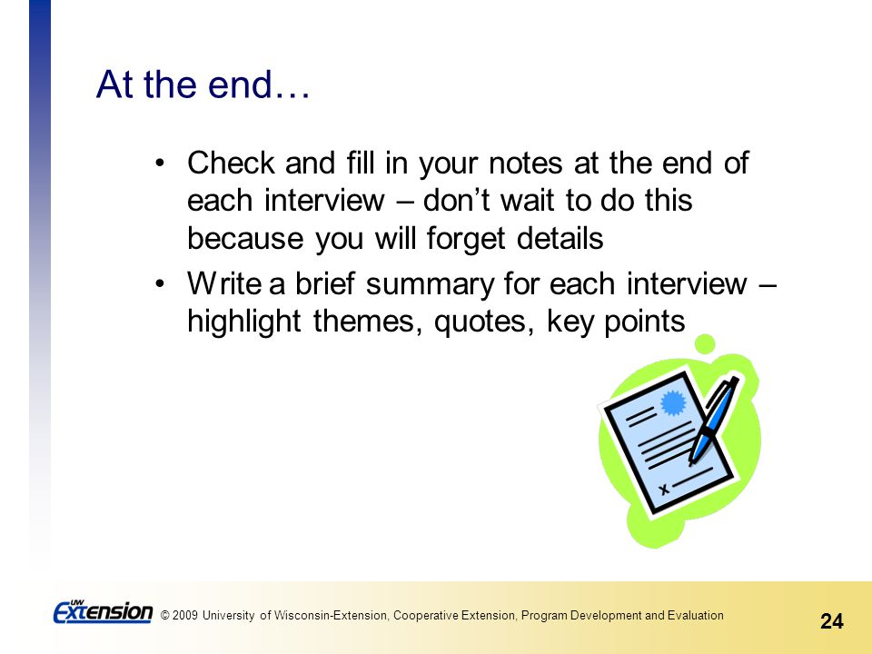 24 © 2009 University of Wisconsin-Extension, Cooperative Extension, Program Development and Evaluation At the end… Check and fill in your notes at the end of each interview – don't wait to do this because you will forget details Write a brief summary for each interview – highlight themes, quotes, key points